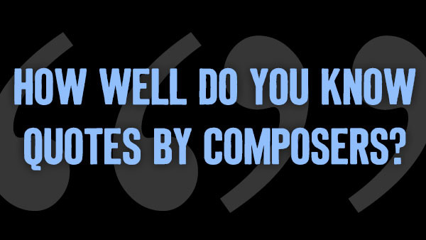 QUIZ: How Well Do You Know Quotes by Composers