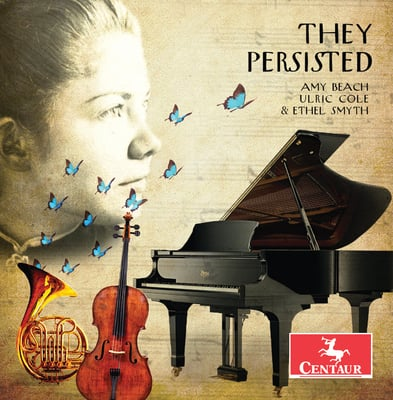 They Persisted: Music of Amy Beach, Ulric Cole & Ethel Smyth